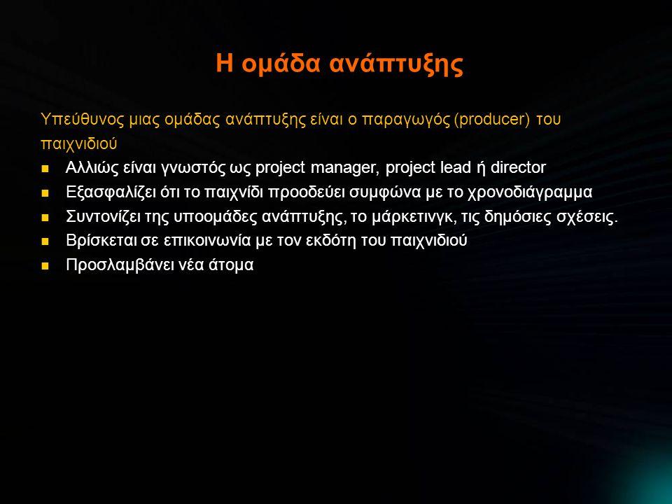 Η ομάδα ανάπτυξης Υπεύθυνος μιας ομάδας ανάπτυξης είναι ο παραγωγός (producer) του παιχνιδιού  Αλλιώς είναι γνωστός ως project manager, project lead ή director  Εξασφαλίζει ότι το παιχνίδι προοδεύει συμφώνα με το χρονοδιάγραμμα  Συντονίζει της υποομάδες ανάπτυξης, το μάρκετινγκ, τις δημόσιες σχέσεις.