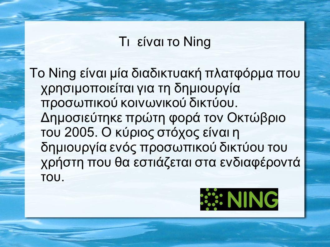 Τι είναι το Ning Το Ning είναι μία διαδικτυακή πλατφόρμα που χρησιμοποιείται για τη δημιουργία προσωπικού κοινωνικού δικτύου.