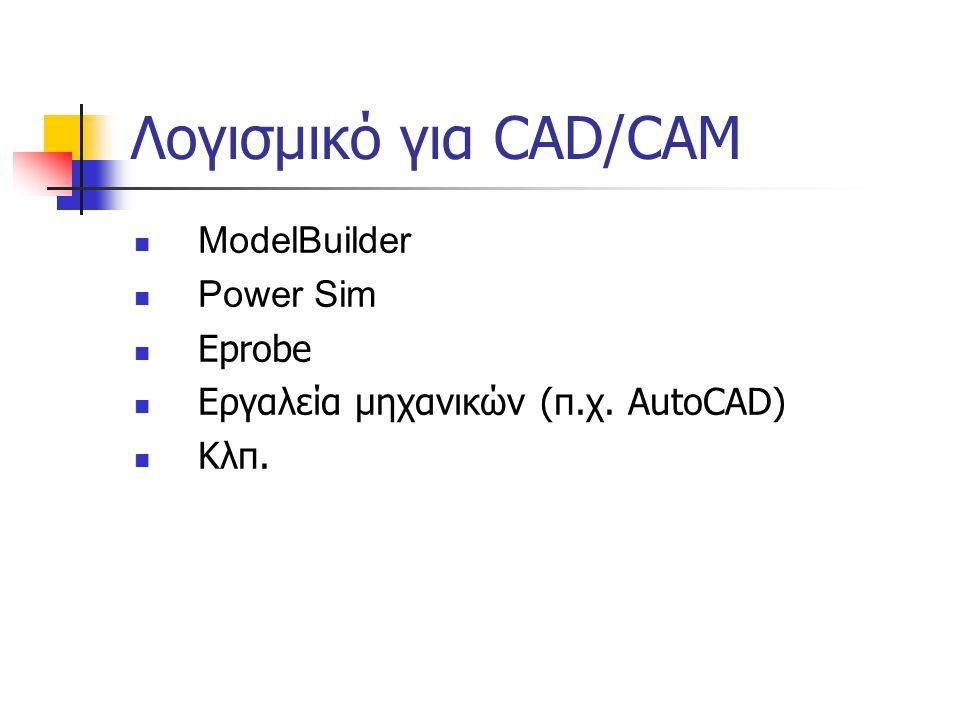Λογισμικό για CAD/CAM  ModelBuilder  Power Sim  Eprobe  Εργαλεία μηχανικών (π.χ. AutoCAD)  Κλπ.