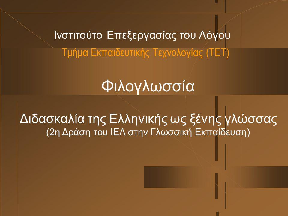 Τμήμα Εκπαιδευτικής Τεχνολογίας (ΤΕΤ) Ινστιτούτο Επεξεργασίας του Λόγου Φιλογλωσσία Διδασκαλία της Ελληνικής ως ξένης γλώσσας (2η Δράση του ΙΕΛ στην Γλωσσική Εκπαίδευση)