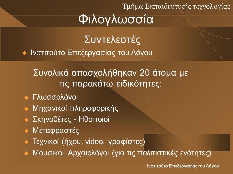 Τμήμα Εκπαιδευτικής τεχνολογίας Ινστιτούτο Επεξεργασίας του Λόγου Φιλογλωσσία Συντελεστές  Ινστιτούτο Επεξεργασίας του Λόγου Συνολικά απασχολήθηκαν 20 άτομα με τις παρακάτω ειδικότητες:  Γλωσσολόγοι  Μηχανικοί πληροφορικής  Σκηνοθέτες - Ηθοποιοί  Μεταφραστές  Τεχνικοί (ήχου, video, γραφίστες)  Μουσικοί, Αρχαιολόγοι (για τις πολιτιστικές ενότητες)