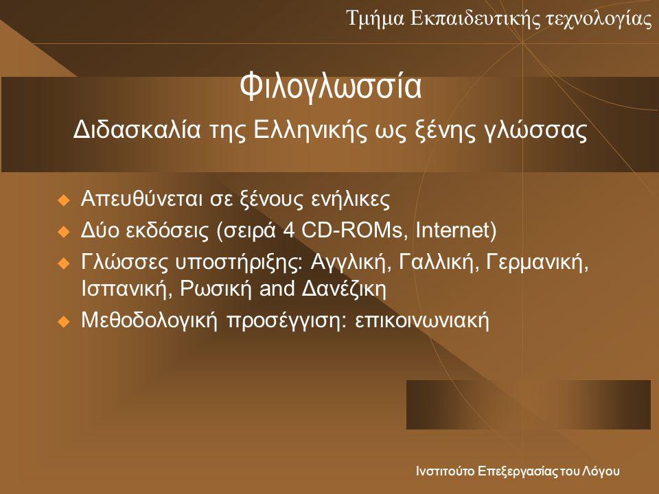 Τμήμα Εκπαιδευτικής τεχνολογίας Ινστιτούτο Επεξεργασίας του Λόγου Φιλογλωσσία  Απευθύνεται σε ξένους ενήλικες  Δύο εκδόσεις (σειρά 4 CD-ROMs, Internet)  Γλώσσες υποστήριξης: Αγγλική, Γαλλική, Γερμανική, Ισπανική, Ρωσική and Δανέζικη  Μεθοδολογική προσέγγιση: επικοινωνιακή Διδασκαλία της Ελληνικής ως ξένης γλώσσας