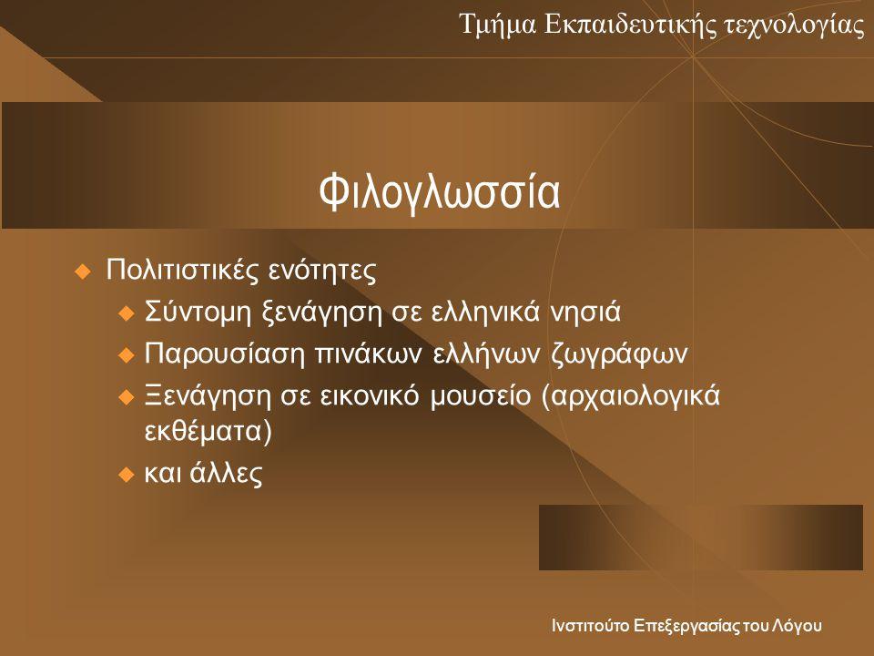 Τμήμα Εκπαιδευτικής τεχνολογίας Ινστιτούτο Επεξεργασίας του Λόγου Φιλογλωσσία  Πολιτιστικές ενότητες u Σύντομη ξενάγηση σε ελληνικά νησιά u Παρουσίαση πινάκων ελλήνων ζωγράφων u Ξενάγηση σε εικονικό μουσείο (αρχαιολογικά εκθέματα) u και άλλες