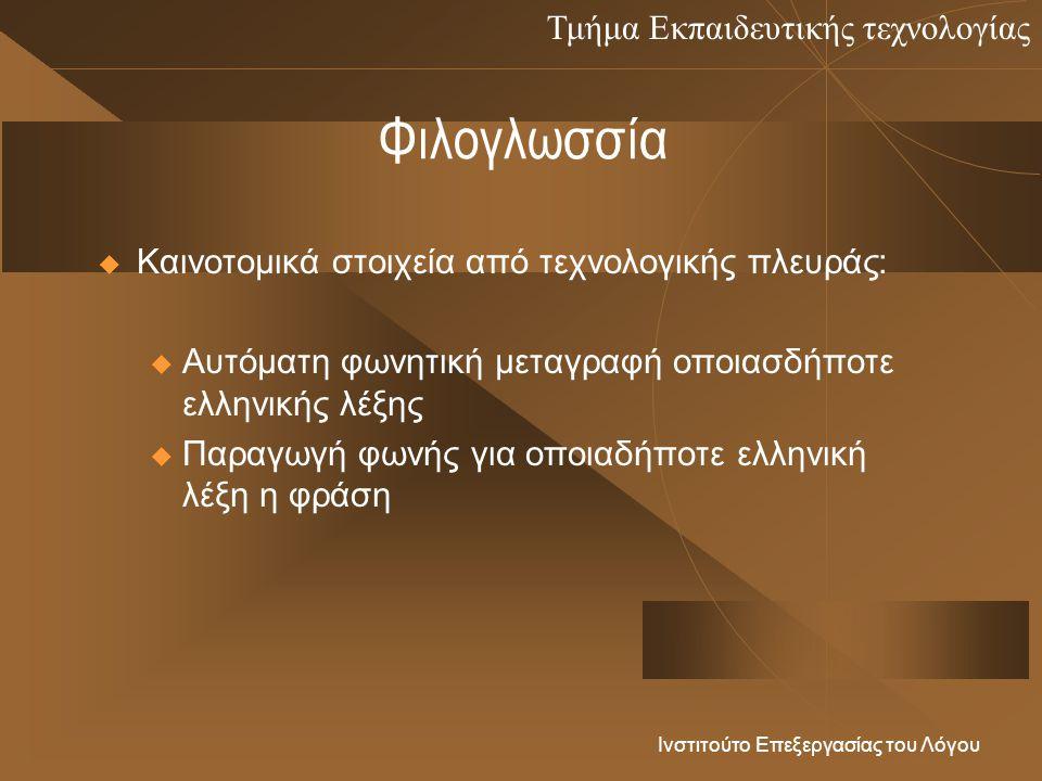 Τμήμα Εκπαιδευτικής τεχνολογίας Ινστιτούτο Επεξεργασίας του Λόγου Φιλογλωσσία  Καινοτομικά στοιχεία από τεχνολογικής πλευράς: u Αυτόματη φωνητική μεταγραφή οποιασδήποτε ελληνικής λέξης u Παραγωγή φωνής για οποιαδήποτε ελληνική λέξη η φράση