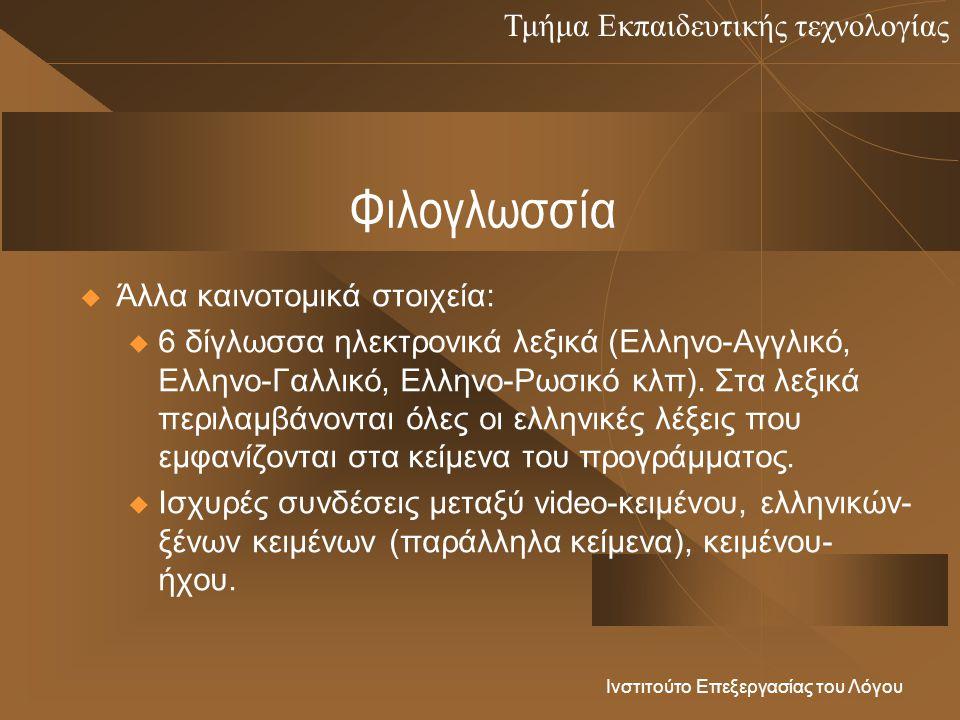 Τμήμα Εκπαιδευτικής τεχνολογίας Ινστιτούτο Επεξεργασίας του Λόγου Φιλογλωσσία  Άλλα καινοτομικά στοιχεία: u 6 δίγλωσσα ηλεκτρονικά λεξικά (Ελληνο-Αγγλικό, Ελληνο-Γαλλικό, Ελληνο-Ρωσικό κλπ).