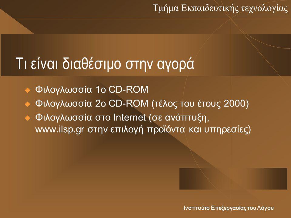 Τμήμα Εκπαιδευτικής τεχνολογίας Ινστιτούτο Επεξεργασίας του Λόγου Τι είναι διαθέσιμο στην αγορά  Φιλογλωσσία 1ο CD-ROM  Φιλογλωσσία 2ο CD-ROM (τέλος του έτους 2000)  Φιλογλωσσία στο Internet (σε ανάπτυξη, www.ilsp.gr στην επιλογή προϊόντα και υπηρεσίες)