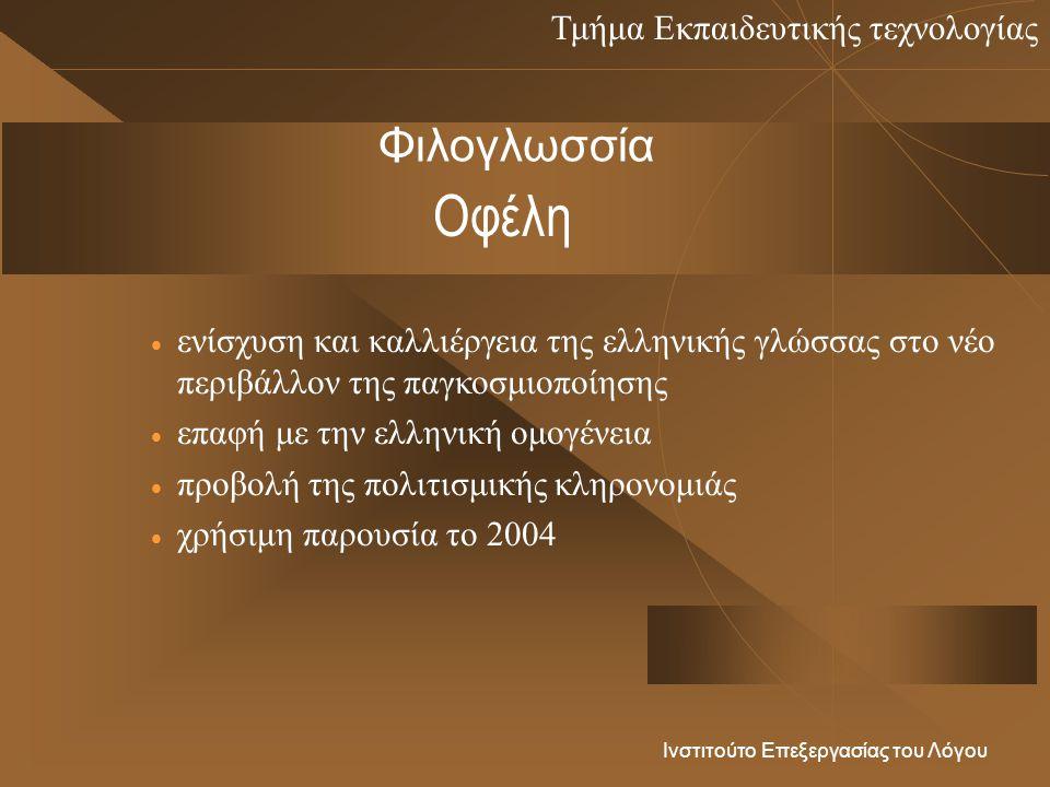 Τμήμα Εκπαιδευτικής τεχνολογίας Ινστιτούτο Επεξεργασίας του Λόγου Οφέλη  ενίσχυση και καλλιέργεια της ελληνικής γλώσσας στο νέο περιβάλλον της παγκοσμιοποίησης  επαφή με την ελληνική ομογένεια  προβολή της πολιτισμικής κληρονομιάς  χρήσιμη παρουσία το 2004 Φιλογλωσσία