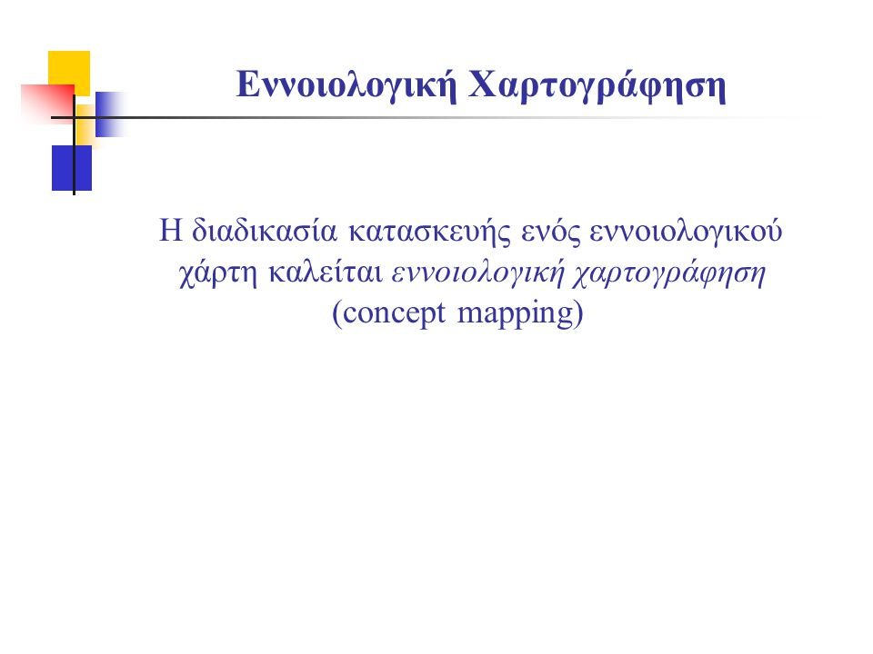Εννοιολογική Χαρτογράφηση Η διαδικασία κατασκευής ενός εννοιολογικού χάρτη καλείται εννοιολογική χαρτογράφηση (concept mapping)