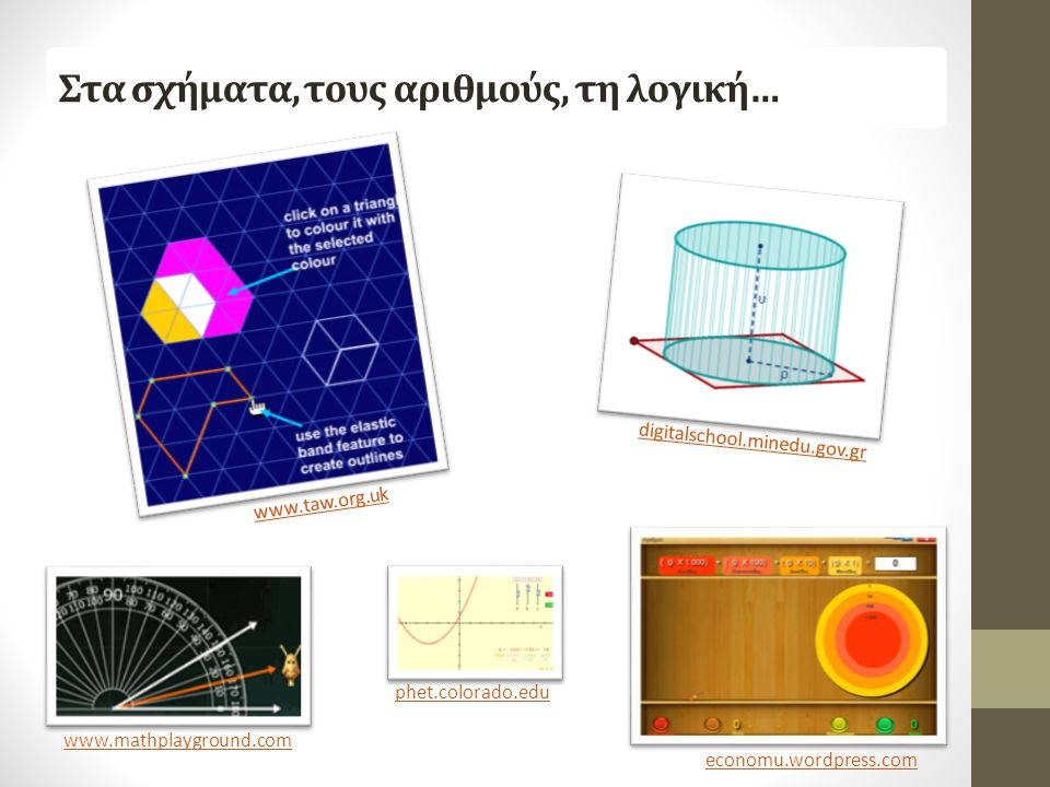 Στα σχήματα, τους αριθμούς, τη λογική… www.taw.org.uk www.mathplayground.com economu.wordpress.com digitalschool.minedu.gov.gr phet.colorado.edu