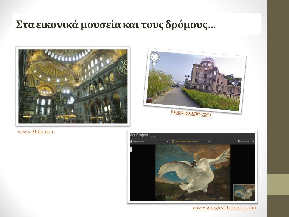 Στα εικονικά μουσεία και τους δρόμους… www.360tr.com www.googleartproject.com maps.google.com
