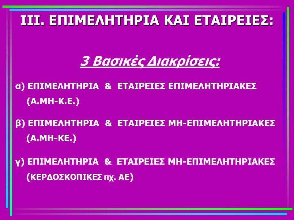 ΙΙΙ. ΕΠΙΜΕΛΗΤΗΡΙΑ ΚΑΙ ΕΤΑΙΡΕΙΕΣ: 3 Βασικές Διακρίσεις: α) ΕΠΙΜΕΛΗΤΗΡΙΑ & ΕΤΑΙΡΕΙΕΣ ΕΠΙΜΕΛΗΤΗΡΙΑΚΕΣ (Α.ΜΗ-Κ.Ε.) β) ΕΠΙΜΕΛΗΤΗΡΙΑ & ΕΤΑΙΡΕΙΕΣ ΜΗ-ΕΠΙΜΕΛΗΤ