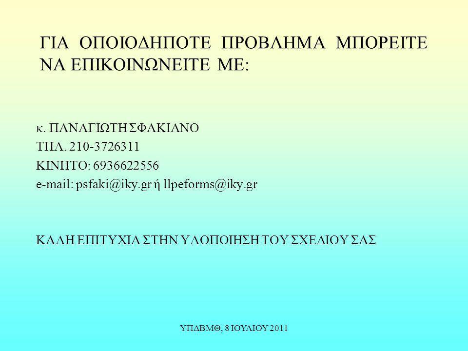 ΥΠΔΒΜΘ, 8 ΙΟΥΛΙΟΥ 2011 ΓΙΑ ΟΠΟΙΟΔΗΠΟΤΕ ΠΡΟΒΛΗΜΑ ΜΠΟΡΕΙΤΕ ΝΑ ΕΠΙΚΟΙΝΩΝΕΙΤΕ ΜΕ: κ. ΠΑΝΑΓΙΩΤΗ ΣΦΑΚΙΑΝΟ ΤΗΛ. 210-3726311 ΚΙΝΗΤΟ: 6936622556 e-mail: psfaki