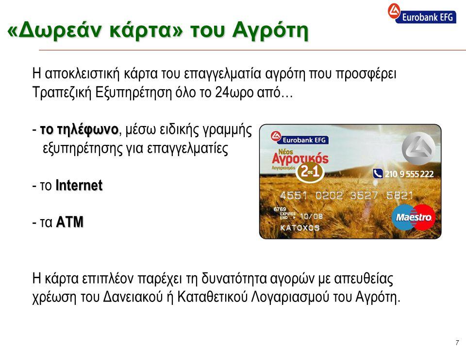 7 «Δωρεάν κάρτα» του Αγρότη το τηλέφωνο Internet ΑΤΜ Η αποκλειστική κάρτα του επαγγελματία αγρότη που προσφέρει Τραπεζική Εξυπηρέτηση όλο το 24ωρο από… - το τηλέφωνο, μέσω ειδικής γραμμής εξυπηρέτησης για επαγγελματίες - το Internet - τα ΑΤΜ Η κάρτα επιπλέον παρέχει τη δυνατότητα αγορών με απευθείας χρέωση του Δανειακού ή Καταθετικού Λογαριασμού του Αγρότη.
