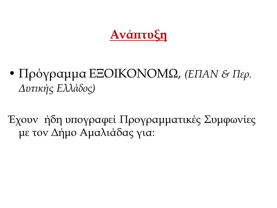 Ανάπτυξη •Πρόγραμμα ΕΞΟΙΚΟΝΟΜΩ, (ΕΠΑΝ & Περ. Δυτικής Ελλάδος) Έχουν ήδη υπογραφεί Προγραμματικές Συμφωνίες με τον Δήμο Αμαλιάδας για:
