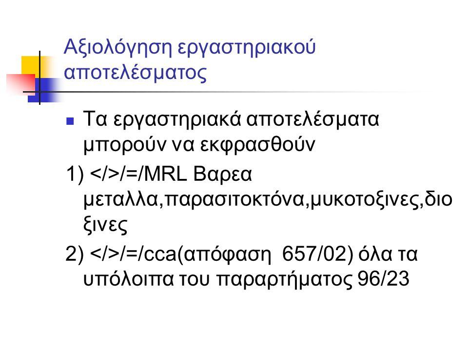 Αξιολόγηση εργαστηριακού αποτελέσματος  Τα εργαστηριακά αποτελέσματα μπορούν να εκφρασθούν 1) /=/MRL Βαρεα μεταλλα,παρασιτοκτόνα,μυκοτοξινες,διο ξινε