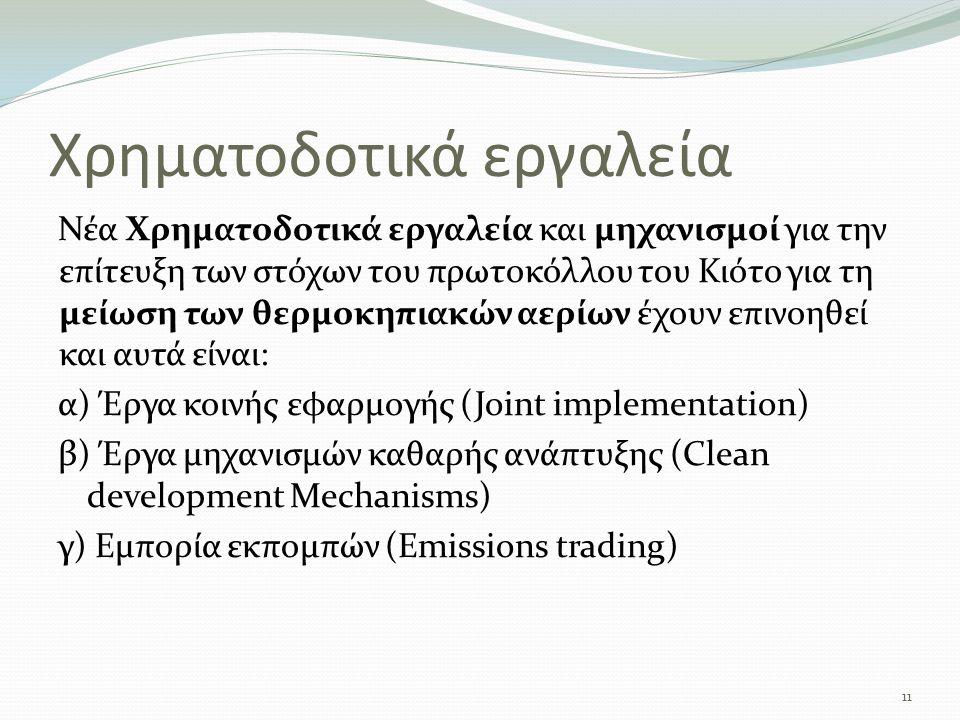 Χρηματοδοτικά εργαλεία Νέα Χρηματοδοτικά εργαλεία και μηχανισμοί για την επίτευξη των στόχων του πρωτοκόλλου του Κιότο για τη μείωση των θερμοκηπιακών αερίων έχουν επινοηθεί και αυτά είναι: α) Έργα κοινής εφαρμογής (Joint implementation) β) Έργα μηχανισμών καθαρής ανάπτυξης (Clean development Mechanisms) γ) Εμπορία εκπομπών (Emissions trading) 11