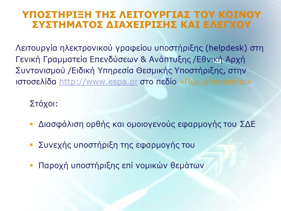ΥΠΟΣΤΗΡΙΞΗ ΤΗΣ ΛΕΙΤΟΥΡΓΙΑΣ ΤΟΥ ΚΟΙΝΟΥ ΣΥΣΤΗΜΑΤΟΣ ΔΙΑΧΕΙΡΙΣΗΣ ΚΑΙ ΕΛΕΓΧΟΥ Λειτουργία ηλεκτρονικού γραφείου υποστήριξης (helpdesk) στη Γενική Γραμματεία Επενδύσεων & Ανάπτυξης /Εθνική Αρχή Συντονισμού /Ειδική Υπηρεσία Θεσμικής Υποστήριξης, στην ιστοσελίδα http://www.espa.gr στο πεδίο «Πώς υλοποιείται»http://www.espa.gr Στόχοι:  Διασφάλιση ορθής και ομοιογενούς εφαρμογής του ΣΔΕ  Συνεχής υποστήριξη της εφαρμογής του  Παροχή υποστήριξης επί νομικών θεμάτων