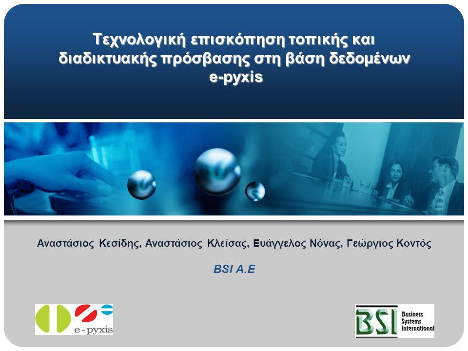 Τεχνολογική επισκόπηση τοπικής και διαδικτυακής πρόσβασης στη βάση δεδομένων e-pyxis e-pyxis Αναστάσιος Κεσίδης, Αναστάσιος Κλείσας, Ευάγγελος Νόνας, Γεώργιος Κοντός BSI A.E