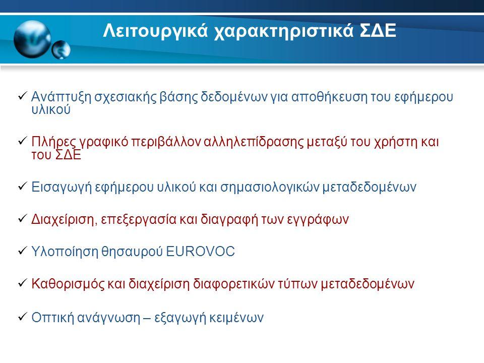  Αναζήτηση στα πεδία τιμών των σημασιολογικών μεταδεδομένων  Αναζήτηση πλήρους κειμένου  Προβολή, ταχεία προεπισκόπηση και εκτύπωση του εφήμερου υλικού  Δυνατότητα δημιουργίας αντιγράφων ασφαλείας  Διασύνδεση με τον Ελληνικό stemmer και τα εργαλεία κατηγοριοποίησης κειμένου και εικόνας του ΕΚΕΦΕ Δημόκριτος  Διασύνδεση με το εργαλείο ασύγχρονης ηλεκτρονικής εκμάθησης Λειτουργικά χαρακτηριστικά ΣΔΕ