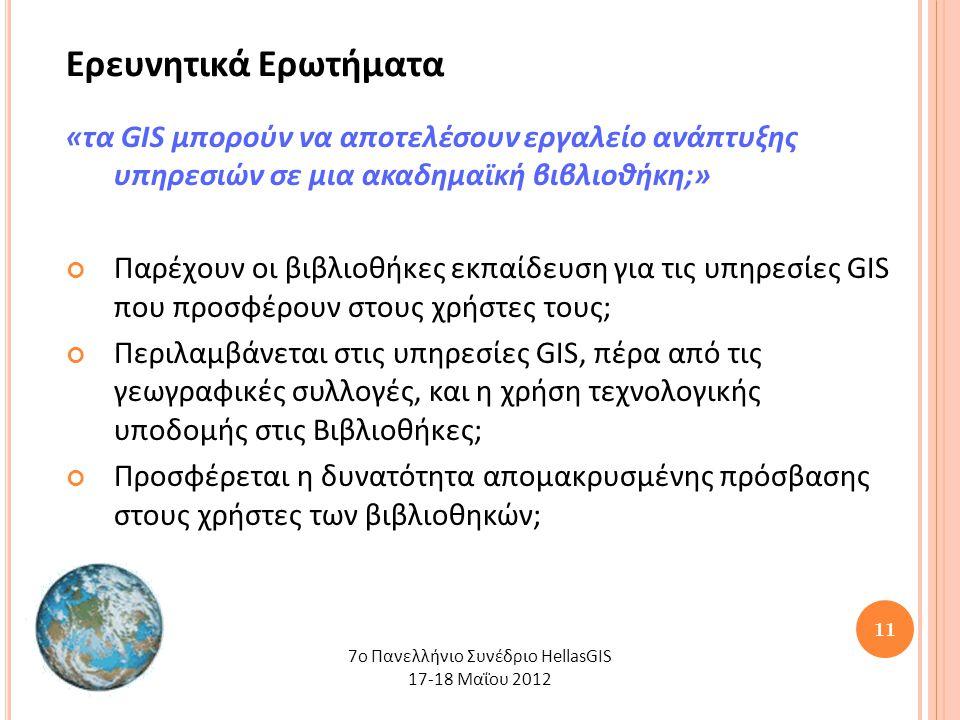 11 Ερευνητικά Ερωτήματα «τα GIS μπορούν να αποτελέσουν εργαλείο ανάπτυξης υπηρεσιών σε μια ακαδημαϊκή βιβλιοθήκη;» Παρέχουν οι βιβλιοθήκες εκπαίδευση για τις υπηρεσίες GIS που προσφέρουν στους χρήστες τους; Περιλαμβάνεται στις υπηρεσίες GIS, πέρα από τις γεωγραφικές συλλογές, και η χρήση τεχνολογικής υποδομής στις Βιβλιοθήκες; Προσφέρεται η δυνατότητα απομακρυσμένης πρόσβασης στους χρήστες των βιβλιοθηκών; 7o Πανελλήνιο Συνέδριο HellasGIS 17-18 Μαΐου 2012