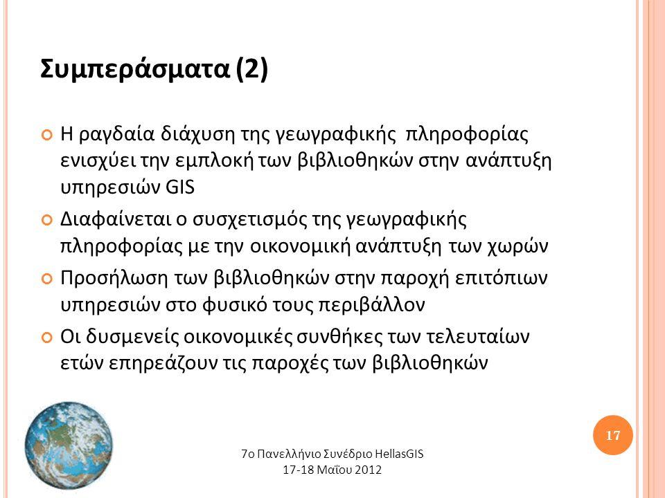 17 Συμπεράσματα (2) Η ραγδαία διάχυση της γεωγραφικής πληροφορίας ενισχύει την εμπλοκή των βιβλιοθηκών στην ανάπτυξη υπηρεσιών GIS Διαφαίνεται ο συσχετισμός της γεωγραφικής πληροφορίας με την οικονομική ανάπτυξη των χωρών Προσήλωση των βιβλιοθηκών στην παροχή επιτόπιων υπηρεσιών στο φυσικό τους περιβάλλον Οι δυσμενείς οικονομικές συνθήκες των τελευταίων ετών επηρεάζουν τις παροχές των βιβλιοθηκών 7o Πανελλήνιο Συνέδριο HellasGIS 17-18 Μαΐου 2012