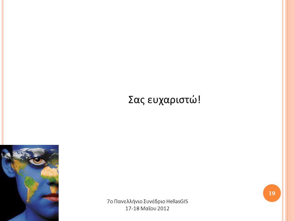 19 Σας ευχαριστώ! 7o Πανελλήνιο Συνέδριο HellasGIS 17-18 Μαΐου 2012