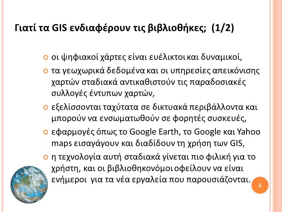 5 Γιατί τα GIS ενδιαφέρουν τις βιβλιοθήκες; (1/2) οι ψηφιακοί χάρτες είναι ευέλικτοι και δυναμικοί, τα γεωχωρικά δεδομένα και οι υπηρεσίες απεικόνισης χαρτών σταδιακά αντικαθιστούν τις παραδοσιακές συλλογές έντυπων χαρτών, εξελίσσονται ταχύτατα σε δικτυακά περιβάλλοντα και μπορούν να ενσωματωθούν σε φορητές συσκευές, εφαρμογές όπως το Google Earth, το Google και Yahoo maps εισαγάγουν και διαδίδουν τη χρήση των GIS, η τεχνολογία αυτή σταδιακά γίνεται πιο φιλική για το χρήστη, και οι βιβλιοθηκονόμοι οφείλουν να είναι ενήμεροι για τα νέα εργαλεία που παρουσιάζονται.