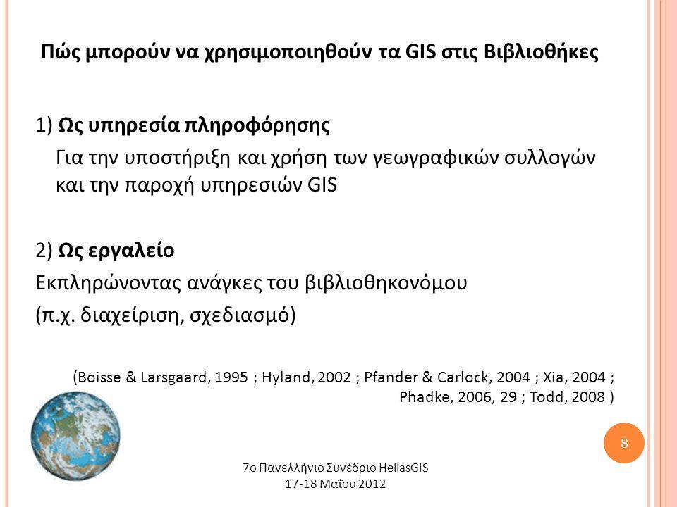 8 Πώς μπορούν να χρησιμοποιηθούν τα GIS στις Βιβλιοθήκες 1) Ως υπηρεσία πληροφόρησης Για την υποστήριξη και χρήση των γεωγραφικών συλλογών και την παροχή υπηρεσιών GIS 2) Ως εργαλείο Εκπληρώνοντας ανάγκες του βιβλιοθηκονόμου (π.χ.