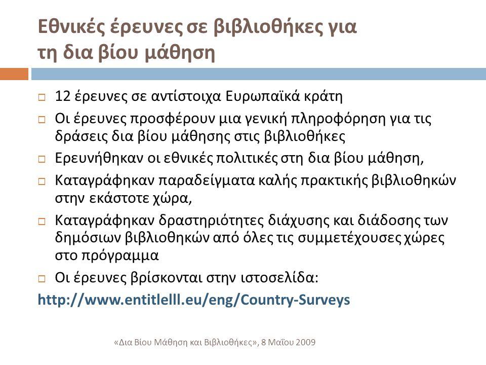 Εθνικές έρευνες σε βιβλιοθήκες για τη δια βίου μάθηση  12 έρευνες σε αντίστοιχα Ευρωπαϊκά κράτη  Οι έρευνες προσφέρουν μια γενική πληροφόρηση για τις δράσεις δια βίου μάθησης στις βιβλιοθήκες  Ερευνήθηκαν οι εθνικές πολιτικές στη δια βίου μάθηση,  Καταγράφηκαν παραδείγματα καλής πρακτικής βιβλιοθηκών στην εκάστοτε χώρα,  Καταγράφηκαν δραστηριότητες διάχυσης και διάδοσης των δημόσιων βιβλιοθηκών από όλες τις συμμετέχουσες χώρες στο πρόγραμμα  Οι έρευνες βρίσκονται στην ιστοσελίδα : http://www.entitlelll.eu/eng/Country-Surveys « Δια Βίου Μάθηση και Βιβλιοθήκες », 8 Μαΐου 2009