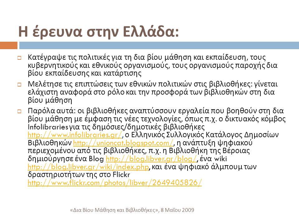 Η έρευνα στην Ελλάδα :  Κατέγραψε τις πολιτικές για τη δια βίου μάθηση και εκπαίδευση, τους κυβερνητικούς και εθνικούς οργανισμούς, τους οργανισμούς παροχής δια βίου εκπαίδευσης και κατάρτισης  Μελέτησε τις επιπτώσεις των εθνικών πολιτικών στις βιβλιοθήκες : γίνεται ελάχιστη αναφορά στο ρόλο και την προσφορά των βιβλιοθηκών στη δια βίου μάθηση  Παρόλα αυτά : οι βιβλιοθήκες αναπτύσσουν εργαλεία που βοηθούν στη δια βίου μάθηση με έμφαση τις νέες τεχνολογίες, όπως π.