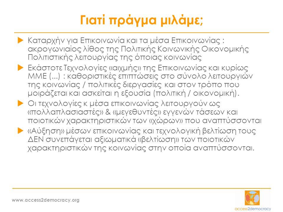 www.access2democracy.org Γιατί πράγμα μιλάμε;  Καταρχήν για Επικοινωνία και τα μέσα Επικοινωνίας : ακρογωνιαίος λίθος της Πολιτικής Κοινωνικής Οικονομικής Πολιτιστικής λειτουργίας της όποιας κοινωνίας  Εκάστοτε Τεχνολογίες «αιχμής» της Επικοινωνίας και κυρίως ΜΜΕ (...) : καθοριστικές επιπτώσεις στο σύνολο λειτουργιών της κοινωνίας / πολιτικές διεργασίες και στον τρόπο που μοιράζεται και ασκείται η εξουσία (πολιτική / οικονομική).