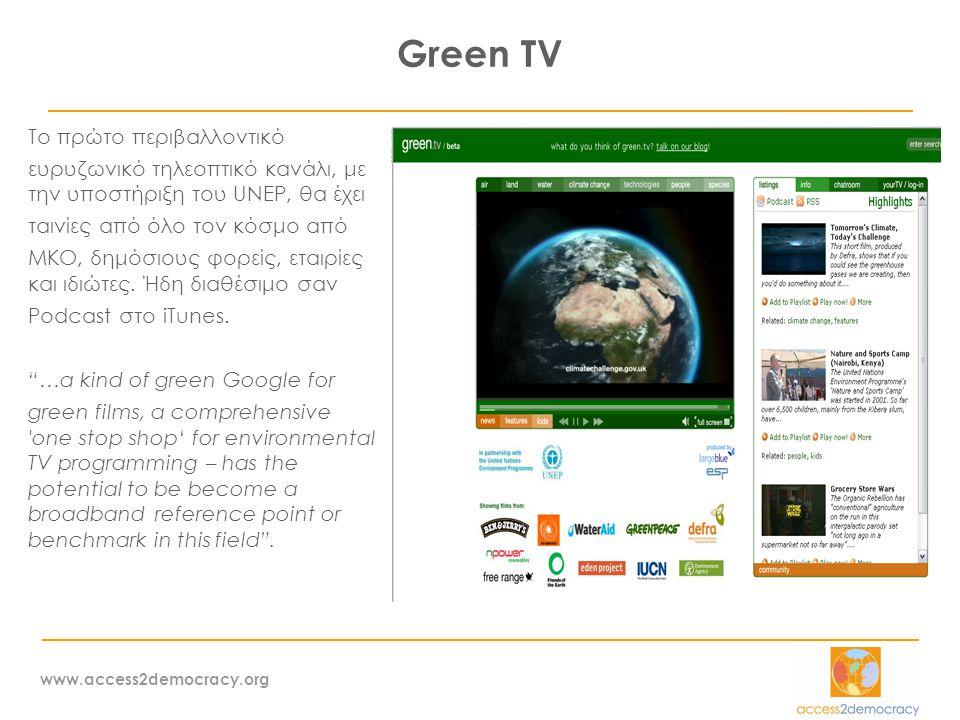 www.access2democracy.org Green TV Το πρώτο περιβαλλοντικό ευρυζωνικό τηλεοπτικό κανάλι, με την υποστήριξη του UNEP, θα έχει ταινίες από όλο τον κόσμο από ΜΚΟ, δημόσιους φορείς, εταιρίες και ιδιώτες.