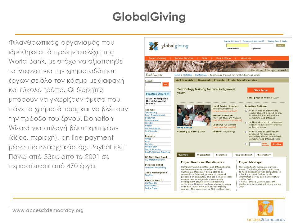 www.access2democracy.org GlobalGiving Φιλανθρωπικός οργανισμός που ιδρύθηκε από πρώην στελέχη της World Bank, με στόχο να αξιοποιηθεί το ίντερνετ για την χρηματοδότηση έργων σε όλο τον κόσμο με διαφανή και εύκολο τρόπο.