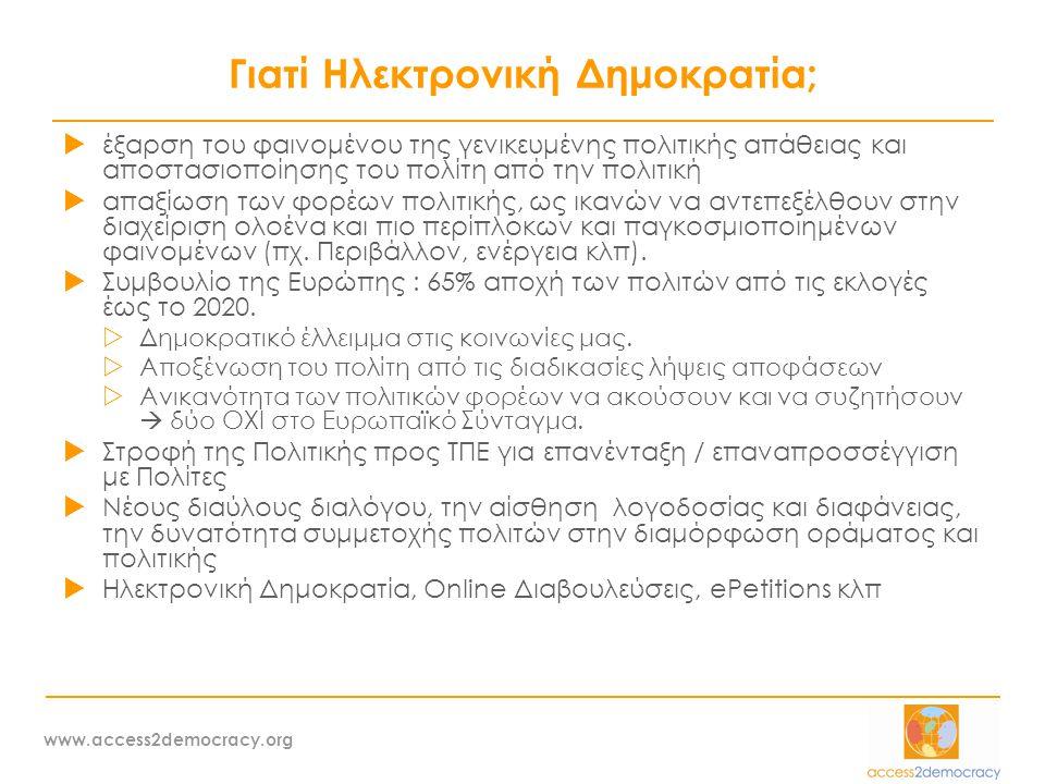 www.access2democracy.org Γιατί Ηλεκτρονική Δημοκρατία;  έξαρση του φαινομένου της γενικευμένης πολιτικής απάθειας και αποστασιοποίησης του πολίτη από την πολιτική  απαξίωση των φορέων πολιτικής, ως ικανών να αντεπεξέλθουν στην διαχείριση ολοένα και πιο περίπλοκων και παγκοσμιοποιημένων φαινομένων (πχ.