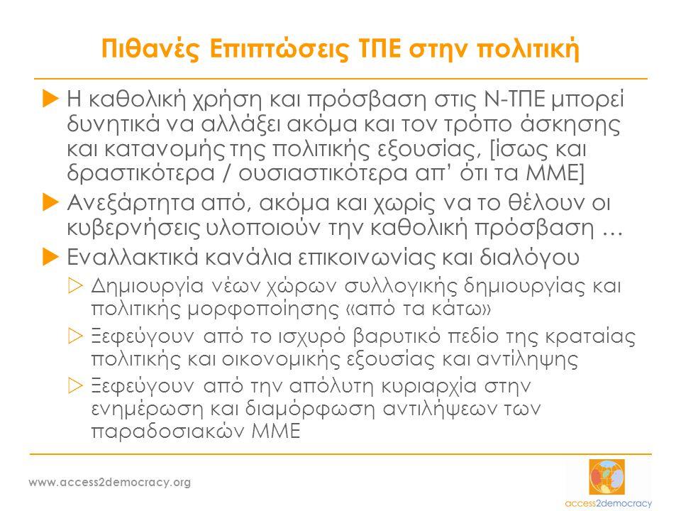 www.access2democracy.org Πιθανές Επιπτώσεις ΤΠΕ στην πολιτική  Η καθολική χρήση και πρόσβαση στις Ν-ΤΠΕ μπορεί δυνητικά να αλλάξει ακόμα και τον τρόπο άσκησης και κατανομής της πολιτικής εξουσίας, [ίσως και δραστικότερα / ουσιαστικότερα απ' ότι τα ΜΜΕ]  Ανεξάρτητα από, ακόμα και χωρίς να το θέλουν οι κυβερνήσεις υλοποιούν την καθολική πρόσβαση …  Εναλλακτικά κανάλια επικοινωνίας και διαλόγου  Δημιουργία νέων χώρων συλλογικής δημιουργίας και πολιτικής μορφοποίησης «από τα κάτω»  Ξεφεύγουν από το ισχυρό βαρυτικό πεδίο της κραταίας πολιτικής και οικονομικής εξουσίας και αντίληψης  Ξεφεύγουν από την απόλυτη κυριαρχία στην ενημέρωση και διαμόρφωση αντιλήψεων των παραδοσιακών ΜΜΕ