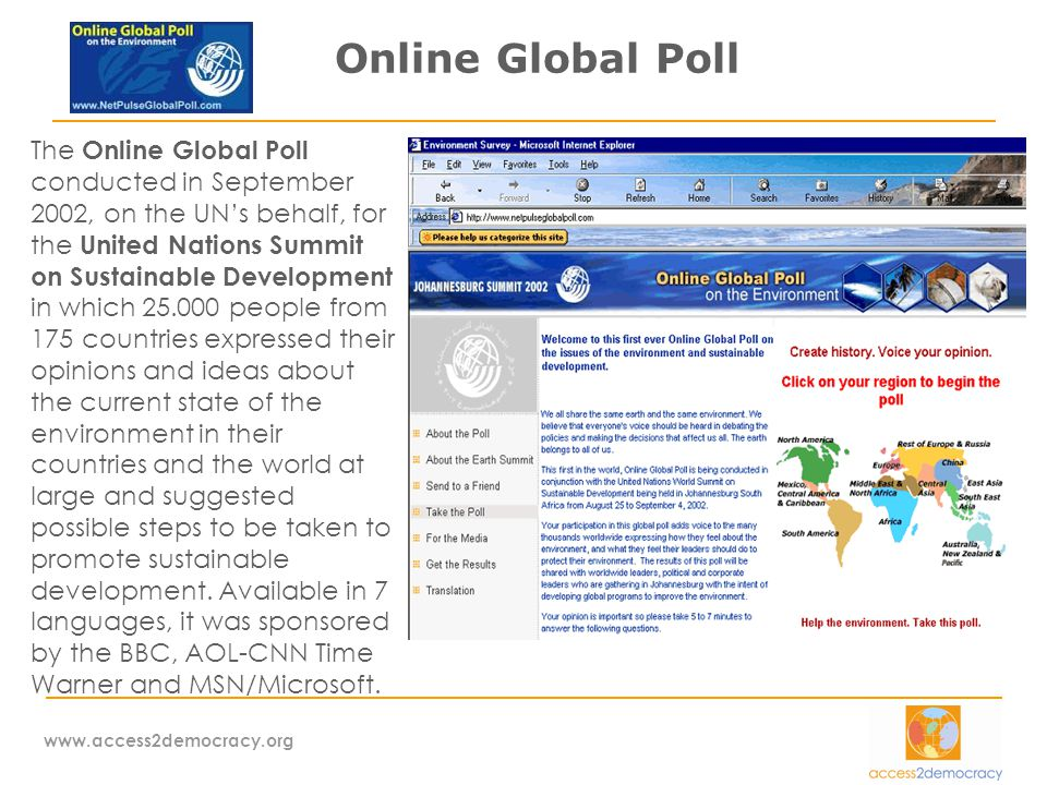 www.access2democracy.org Online Global Poll The Online Global Poll conducted in September 2002, on the UN's behalf, for the United Nations Summit on Sustainable Development in which 25.000 people from 175 countries expressed their opinions and ideas about the current state of the environment in their countries and the world at large and suggested possible steps to be taken to promote sustainable development.
