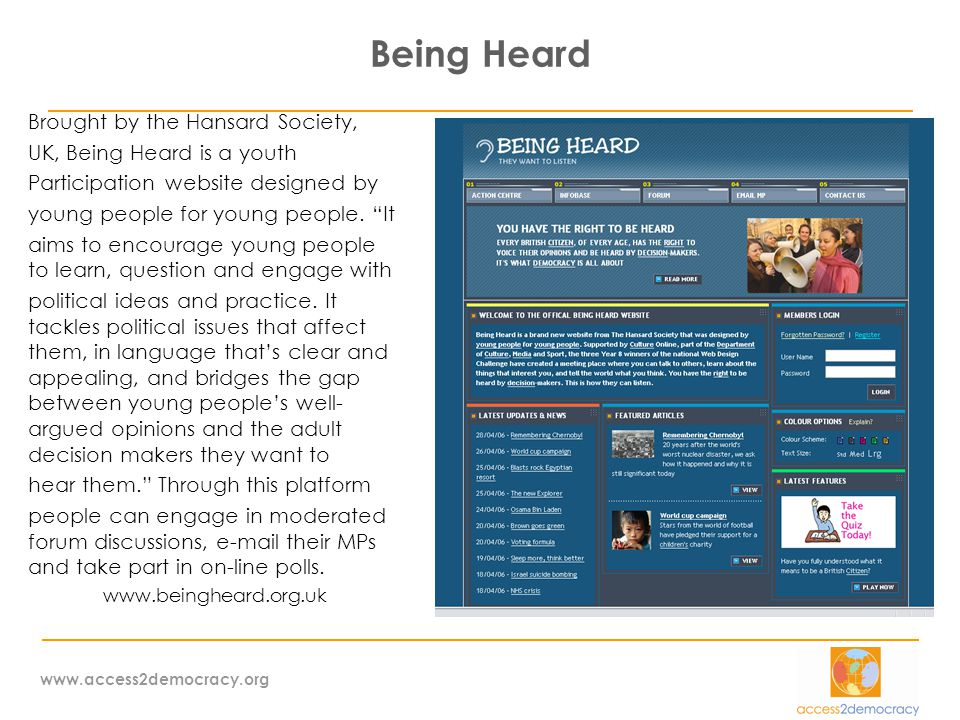 www.access2democracy.org Being Heard Brought by the Hansard Society, UK, Being Heard is a youth Participation website designed by young people for young people.