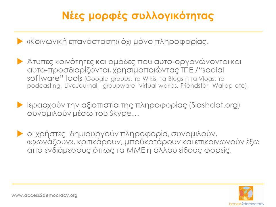 www.access2democracy.org Η αξία των δικτυακών κοινοτήτων …  Υπερβαίνουν τα κλασσικά ιεραρχικά και ελεγχόμενα κανάλια επικοινωνίας / πληροφόρησης – Ανεξέλεγκτες επιπτώσεις σε καταναλωτική ή άλλη συμπεριφορά  Νέες μορφές μάρκετινγκ που διεισδύουν στα δίκτυα εμπιστοσύνης που δημιουργούν οι χρήστες – χρήστες/υπάλληλοι εταιρειών «συμβουλεύουν» και «προτείνουν»  Τεράστια εμπορική αξία πολυπληθών online κοινοτήτων / στοχευμένο μάρκετινγκ  Τεράστια εμπορική αξία καταγραφής των προσωπικών στοιχείων και συμπεριφοράς / συνηθειών των χρηστών  Εταιρείες δημιουργούν κοινότητες χρηστών γύρω από τα προϊόντα τους – το προϊόν «βελτιώνεται» από τον ίδιο τον τελικό χρήστη…  Θα μπορούσε και ο δημόσιος τομέας να επωφεληθεί … δημιουργώντας γόνιμους χώρους διαλόγου και ανταλλαγής ιδεών για την βελτίωση των υπηρεσιών του ηλεκτρονικές και άλλες … citizen concerns/ ideas/ needs/ embedded in public policy design