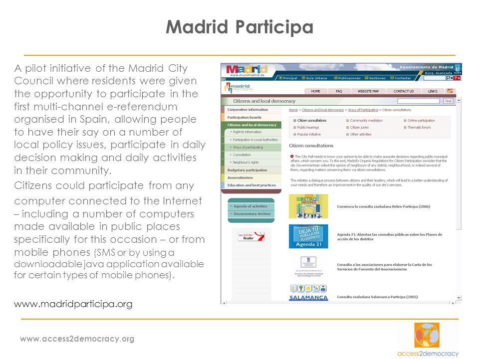 www.access2democracy.org Madrid Participa A pilot initiative of the Madrid City Council where residents were given the opportunity to participate in the first multi-channel e-referendum organised in Spain, allowing people to have their say on a number of local policy issues, participate in daily decision making and daily activities in their community.