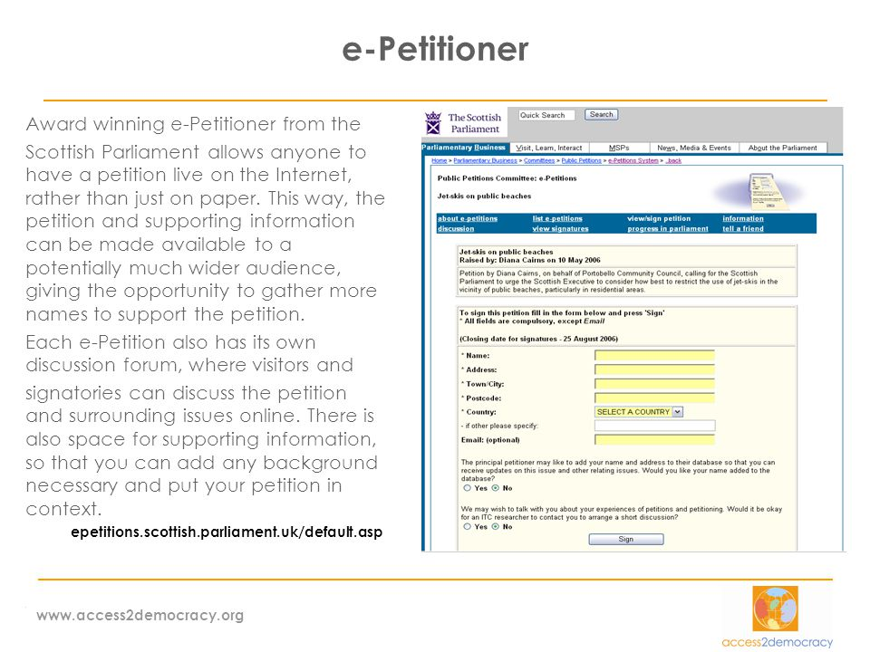 www.access2democracy.org e-Petitioner Award winning e-Petitioner from the Scottish Parliament allows anyone to have a petition live on the Internet, rather than just on paper.