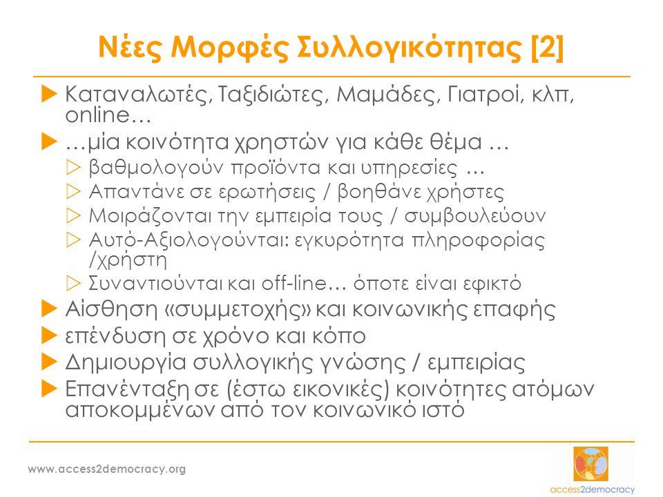 www.access2democracy.org Νέες Μορφές Συλλογικότητας [2]  Καταναλωτές, Ταξιδιώτες, Μαμάδες, Γιατροί, κλπ, online…  …μία κοινότητα χρηστών για κάθε θέμα …  βαθμολογούν προϊόντα και υπηρεσίες …  Απαντάνε σε ερωτήσεις / βοηθάνε χρήστες  Μοιράζονται την εμπειρία τους / συμβουλεύουν  Αυτό-Αξιολογούνται: εγκυρότητα πληροφορίας /χρήστη  Συναντιούνται και off-line… όποτε είναι εφικτό  Αίσθηση «συμμετοχής» και κοινωνικής επαφής  επένδυση σε χρόνο και κόπο  Δημιουργία συλλογικής γνώσης / εμπειρίας  Επανένταξη σε (έστω εικονικές) κοινότητες ατόμων αποκομμένων από τον κοινωνικό ιστό