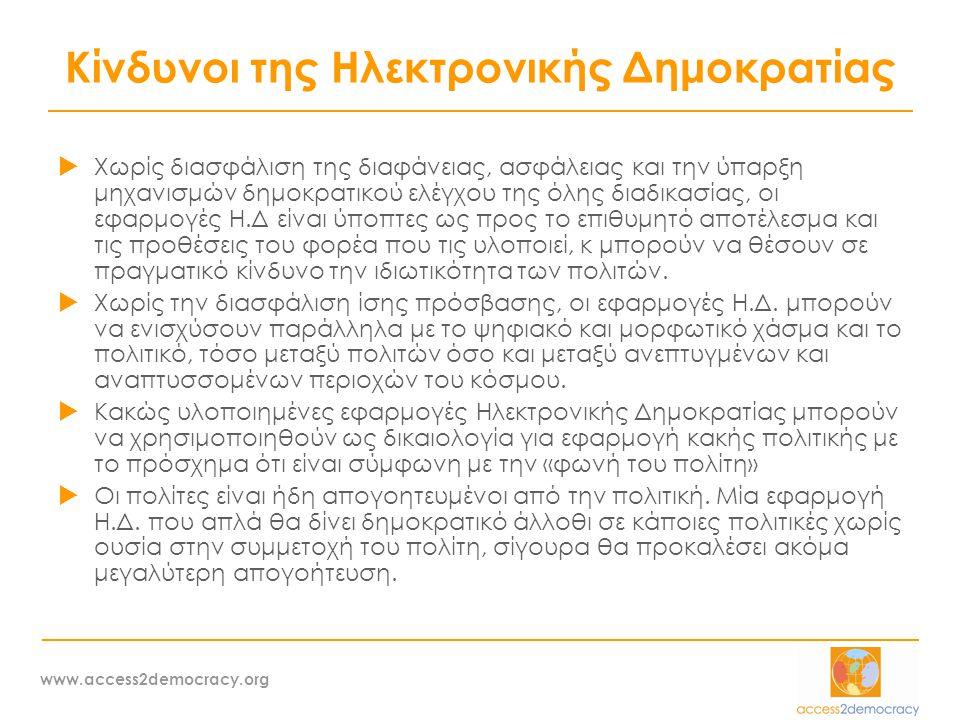 www.access2democracy.org Κίνδυνοι της Ηλεκτρονικής Δημοκρατίας  Χωρίς διασφάλιση της διαφάνειας, ασφάλειας και την ύπαρξη μηχανισμών δημοκρατικού ελέγχου της όλης διαδικασίας, οι εφαρμογές Η.Δ είναι ύποπτες ως προς το επιθυμητό αποτέλεσμα και τις προθέσεις του φορέα που τις υλοποιεί, κ μπορούν να θέσουν σε πραγματικό κίνδυνο την ιδιωτικότητα των πολιτών.