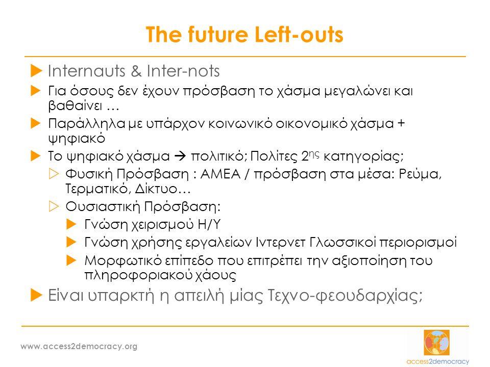 www.access2democracy.org The future Left-outs  Internauts & Inter-nots  Για όσους δεν έχουν πρόσβαση το χάσμα μεγαλώνει και βαθαίνει …  Παράλληλα με υπάρχον κοινωνικό οικονομικό χάσμα + ψηφιακό  Το ψηφιακό χάσμα  πολιτικό; Πολίτες 2 ης κατηγορίας;  Φυσική Πρόσβαση : ΑΜΕΑ / πρόσβαση στα μέσα: Ρεύμα, Τερματικό, Δίκτυο…  Ουσιαστική Πρόσβαση:  Γνώση χειρισμού Η/Υ  Γνώση χρήσης εργαλείων Ιντερνετ Γλωσσικοί περιορισμοί  Μορφωτικό επίπεδο που επιτρέπει την αξιοποίηση του πληροφοριακού χάους  Είναι υπαρκτή η απειλή μίας Τεχνο-φεουδαρχίας;