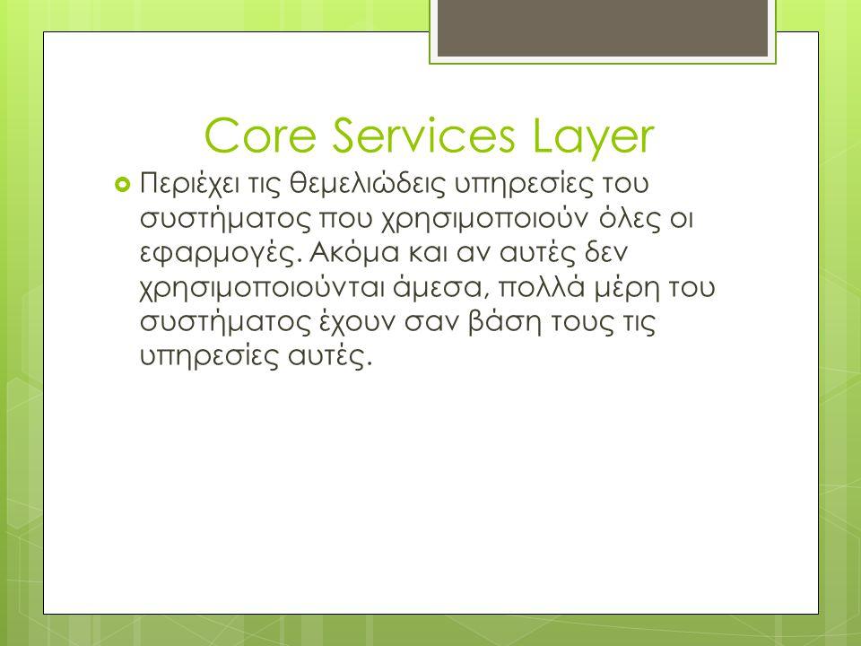 Core Services Layer  Περιέχει τις θεμελιώδεις υπηρεσίες του συστήματος που χρησιμοποιούν όλες οι εφαρμογές. Ακόμα και αν αυτές δεν χρησιμοποιούνται ά