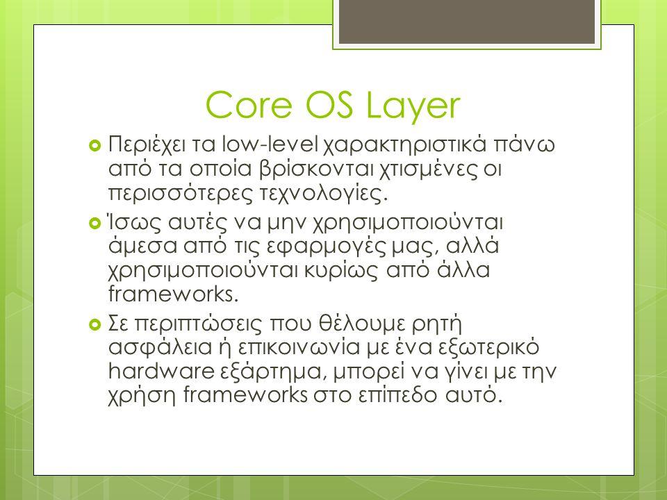 Core OS Layer  Περιέχει τα low-level χαρακτηριστικά πάνω από τα οποία βρίσκονται χτισμένες οι περισσότερες τεχνολογίες.  Ίσως αυτές να μην χρησιμοπο