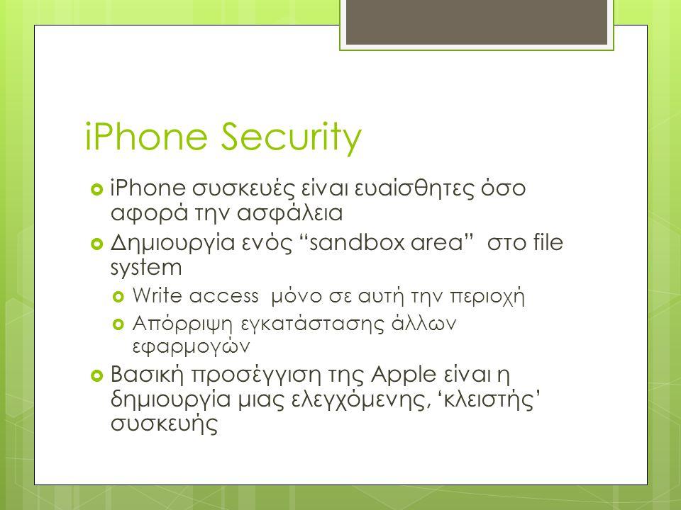 iPhone Security  iPhone συσκευές είναι ευαίσθητες όσο αφορά την ασφάλεια  Δημιουργία ενός sandbox area στο file system  Write access μόνο σε αυτή την περιοχή  Απόρριψη εγκατάστασης άλλων εφαρμογών  Βασική προσέγγιση της Apple είναι η δημιουργία μιας ελεγχόμενης, 'κλειστής' συσκευής