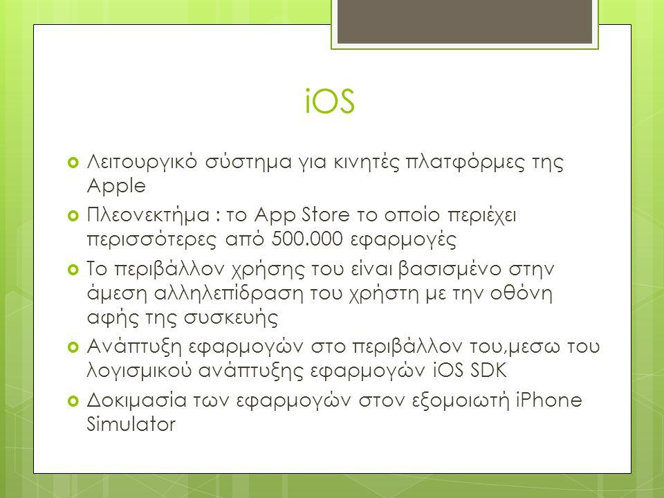 iOS  Λειτουργικό σύστημα για κινητές πλατφόρμες της Apple  Πλεονεκτήμα : το App Store το οποίο περιέχει περισσότερες από 500.000 εφαρμογές  Το περιβάλλον χρήσης του είναι βασισμένο στην άμεση αλληλεπίδραση του χρήστη με την οθόνη αφής της συσκευής  Ανάπτυξη εφαρμογών στο περιβάλλον του,μεσω του λογισμικού ανάπτυξης εφαρμογών iOS SDK  Δοκιμασία των εφαρμογών στον εξομοιωτή iPhone Simulator
