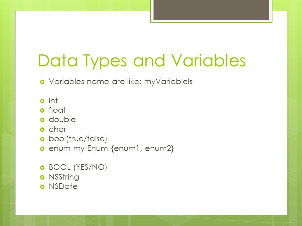 Data Types and Variables  Variables name are like: myVariableIs  int  float  double  char  bool(true/false)  enum my Enum {enum1, enum2}  BOOL