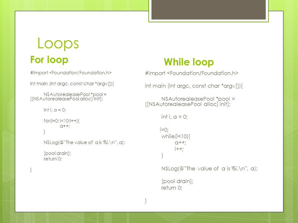 Loops For loop #import int main (int argc, const char *argv[]){ NSAutorealeasePool *pool = [[NSAutorealeasePool alloc] init]; int i, a = 0; for(i=0; i