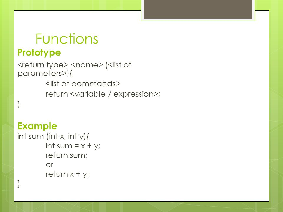 Functions Prototype ( ){ return ; } Example int sum (int x, int y){ int sum = x + y; return sum; or return x + y; }